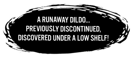 A runaway dildo... previously discontinued, discovered under a low shelf!